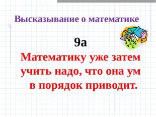 Высказывание о математике 9а Математику уже затем учить надо, что она ум в по