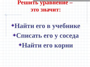Решить уравнение – это значит: Найти его в учебнике Списать его у соседа Най