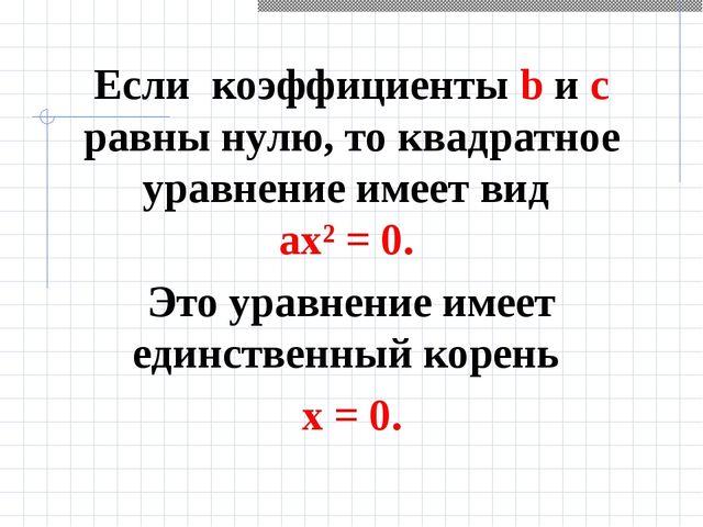 Если коэффициенты b и с равны нулю, то квадратное уравнение имеет вид ах² = 0...