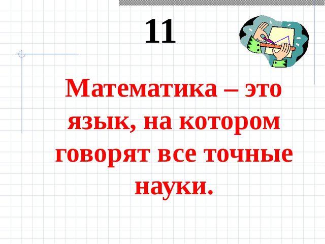 11 Математика – это язык, на котором говорят все точные науки.