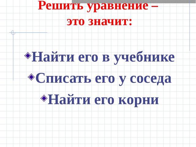 Решить уравнение – это значит: Найти его в учебнике Списать его у соседа Най...