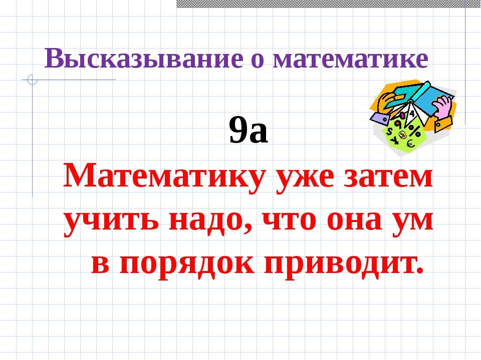Высказывание о математике 9а Математику уже затем учить надо, что она ум в по...
