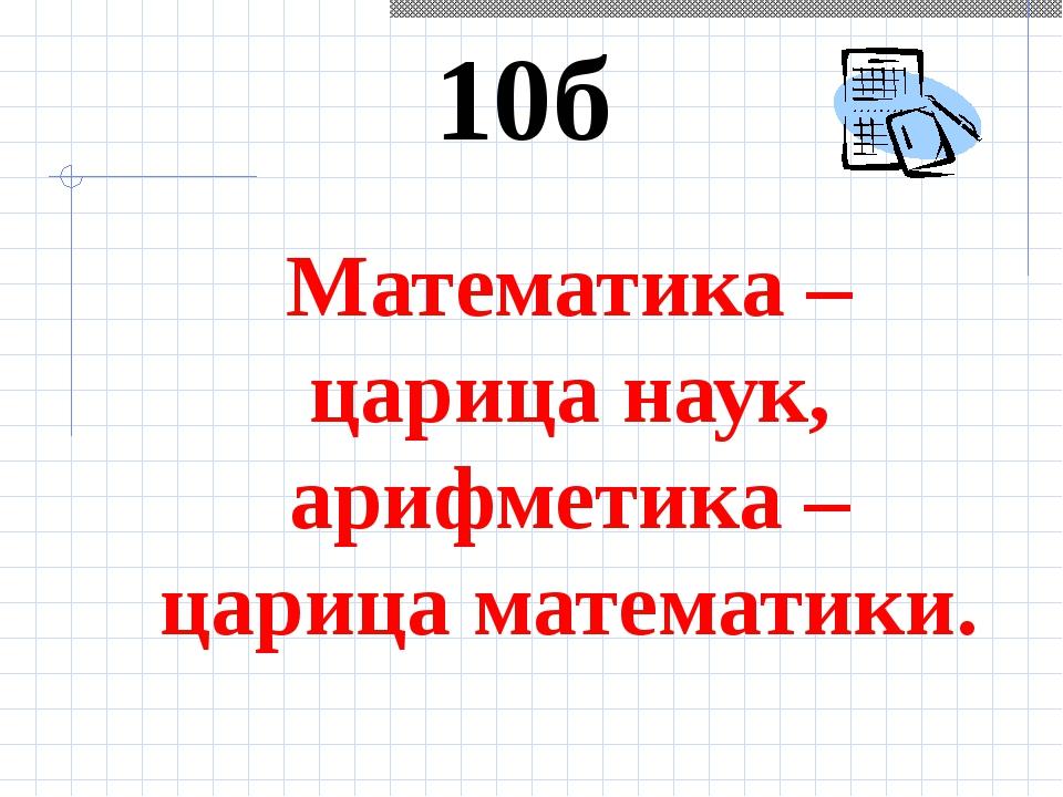 10б Математика – царица наук, арифметика – царица математики.