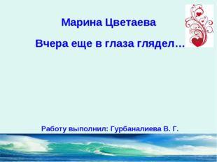 Марина Цветаева Вчера еще в глаза глядел… Работу выполнил: Гурбаналиева В. Г.