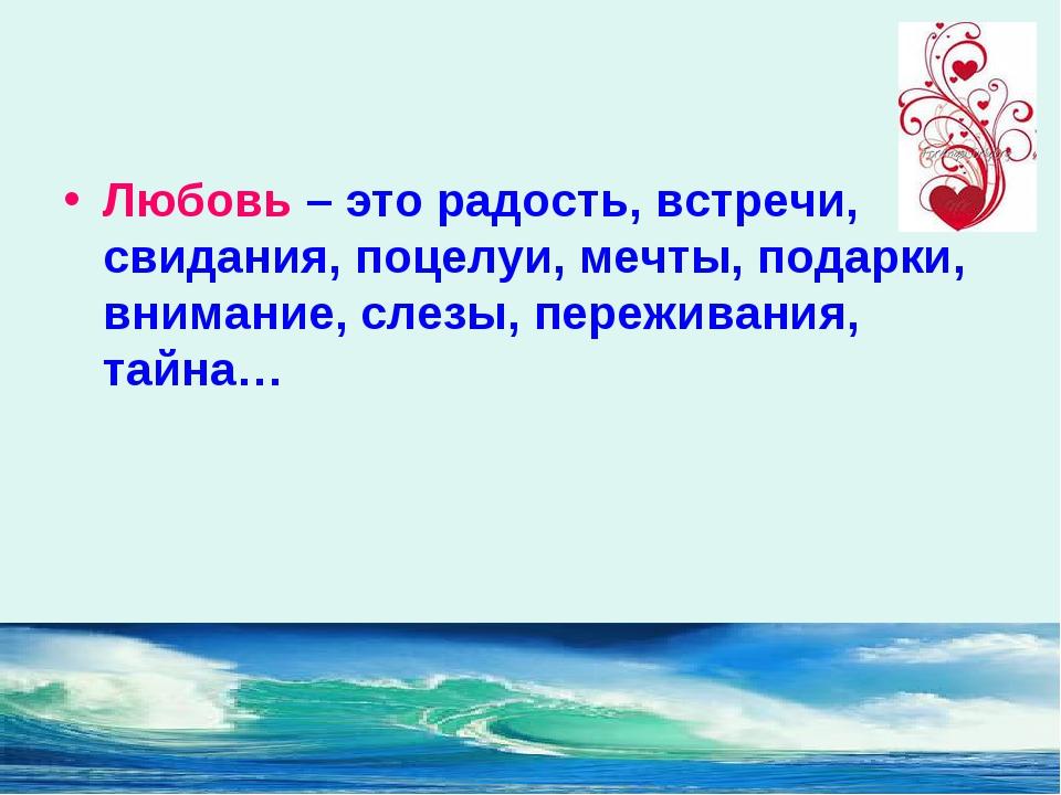 Любовь – это радость, встречи, свидания, поцелуи, мечты, подарки, внимание, с...