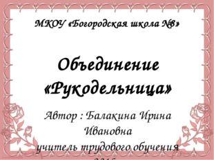Объединение «Рукодельница» Автор : Балакина Ирина Ивановна учитель трудового