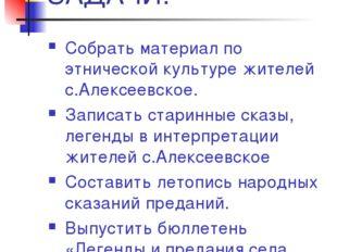 ЗАДАЧИ: Собрать материал по этнической культуре жителей с.Алексеевское. Запис