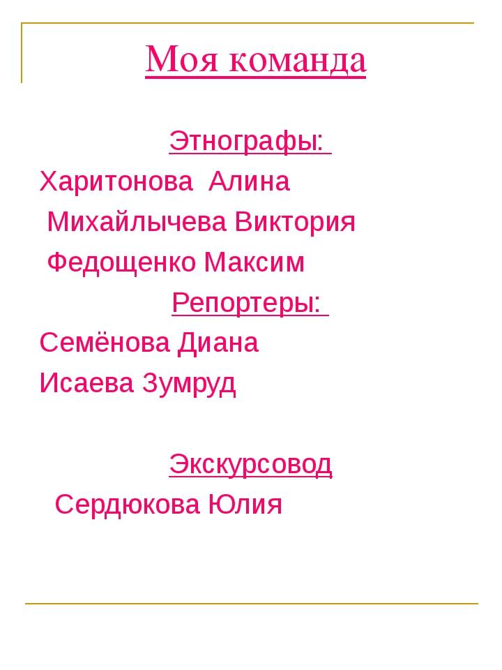 Моя команда Этнографы: Харитонова Алина Михайлычева Виктория Федощенко Максим...