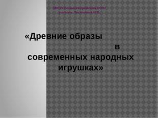 МКОУ Большеверейская СОШ учитель Лисичкина И.В. «Древние образы в современных