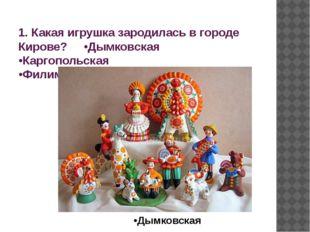 1. Какая игрушка зародилась в городе Кирове? •Дымковская •Каргопольская •Фили