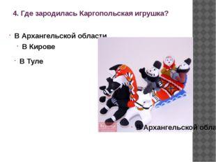 4. Где зародилась Каргопольская игрушка? В Архангельской области В Кирове В Т