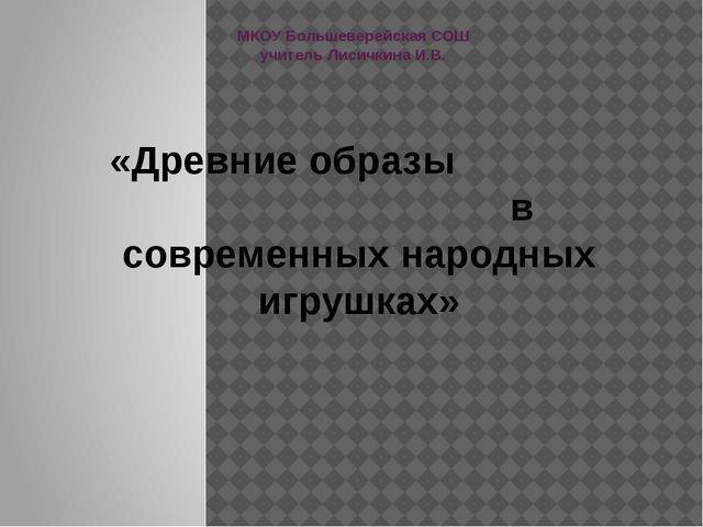 МКОУ Большеверейская СОШ учитель Лисичкина И.В. «Древние образы в современных...