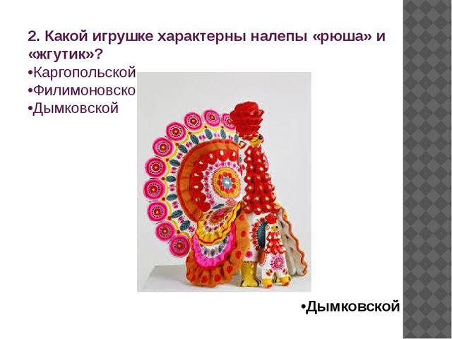 2. Какой игрушке характерны налепы «рюша» и «жгутик»? •Каргопольской •Филимон...