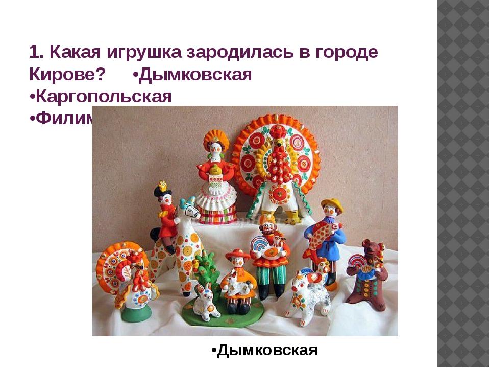 1. Какая игрушка зародилась в городе Кирове? •Дымковская •Каргопольская •Фили...