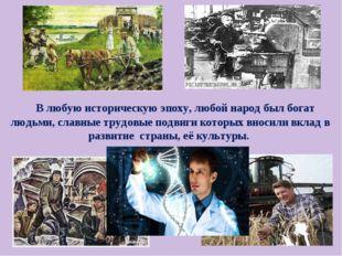 В любую историческую эпоху, любой народ был богат людьми, славные трудовые п