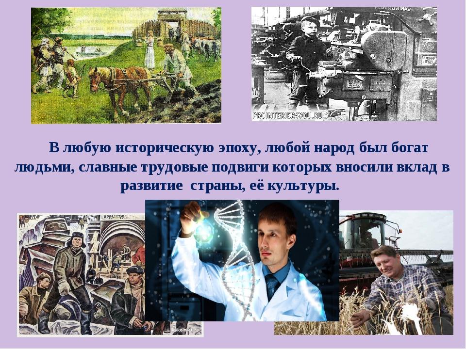 В любую историческую эпоху, любой народ был богат людьми, славные трудовые п...