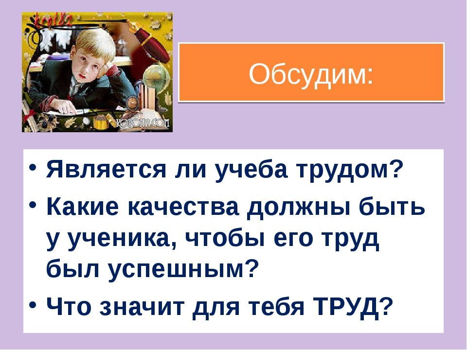 Обсудим: Является ли учеба трудом? Какие качества должны быть у ученика, чтоб...
