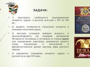 ЗАДАЧИ: 1) проследить особенности трансформации концепта «дурак» в русской ку