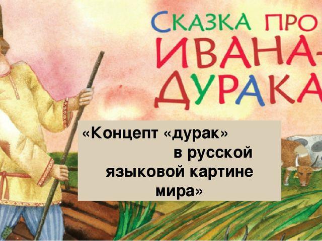 «Концепт «дурак» в русской языковой картине мира»