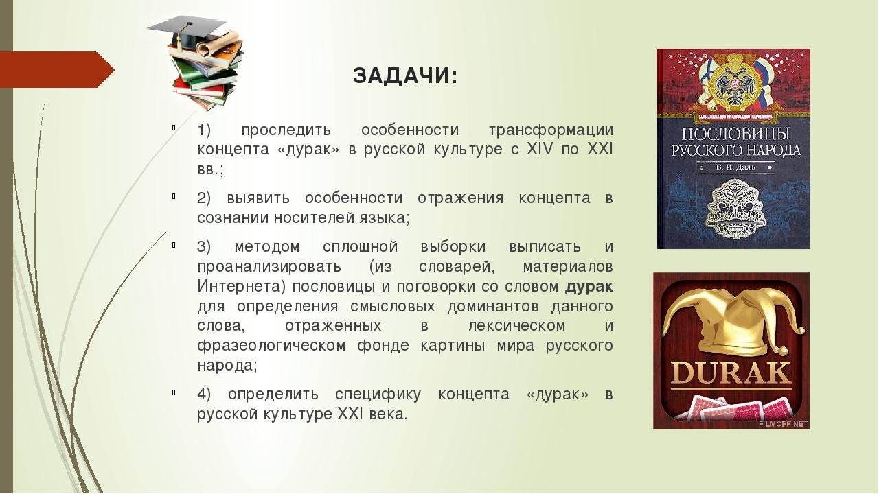 ЗАДАЧИ: 1) проследить особенности трансформации концепта «дурак» в русской ку...