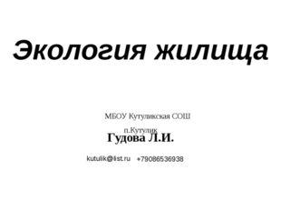 Экология жилища Гудова Л.И. МБОУ Кутуликская СОШ п.Кутулик kutulik@list.ru +7