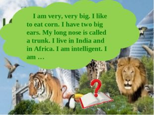 I am very, very big. I like to eat corn. I have two big ears. My long nose i