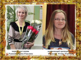 педагог-наставник Рыжкова Ирина Юрьевна начинающий преподаватель Илькаева Юли