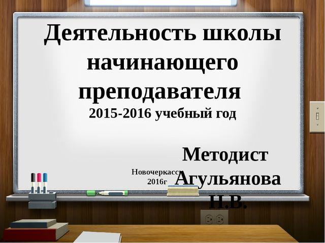 Деятельность школы начинающего преподавателя 2015-2016 учебный год Методист А...