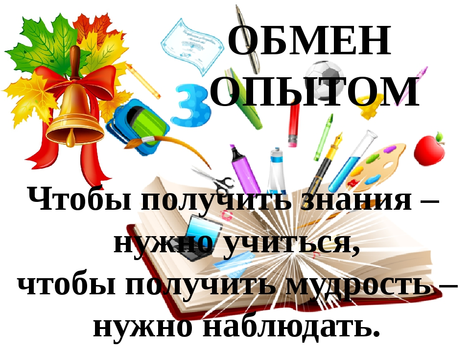 ОБМЕН ОПЫТОМ Чтобы получить знания – нужно учиться, чтобы получить мудрость –...