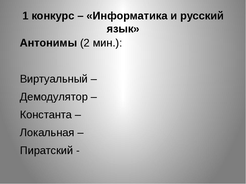1 конкурс – «Информатика и русский язык» Антонимы (2 мин.): Виртуальный – Дем...