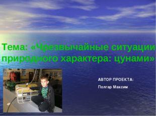Тема: «Чрезвычайные ситуации природного характера: цунами» Полгар Максим АВТО