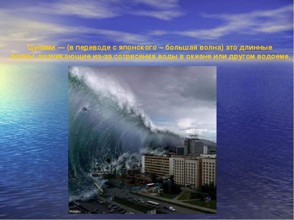Цунами — (в переводе с японского – большая волна) это длинные волны, возника...