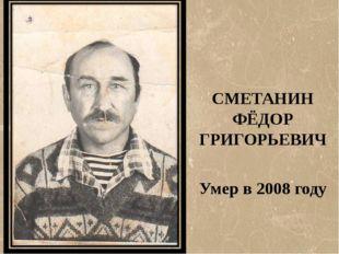 СМЕТАНИН ФЁДОР ГРИГОРЬЕВИЧ Умер в 2008 году
