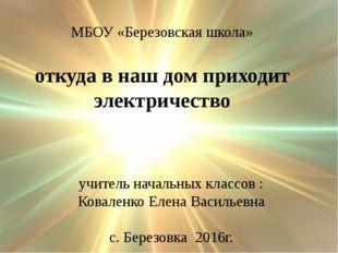 откуда в наш дом приходит электричество МБОУ «Березовская школа» учитель нача