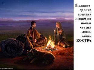 В давние-давние времена людям по ночам светил лишь огонь КОСТРА