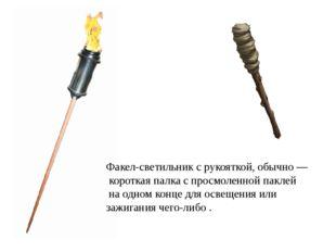 Факел-светильник с рукояткой, обычно— короткая палка с просмоленной паклей н