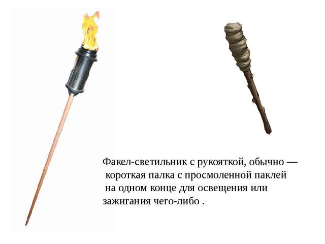 Факел-светильник с рукояткой, обычно— короткая палка с просмоленной паклей н...