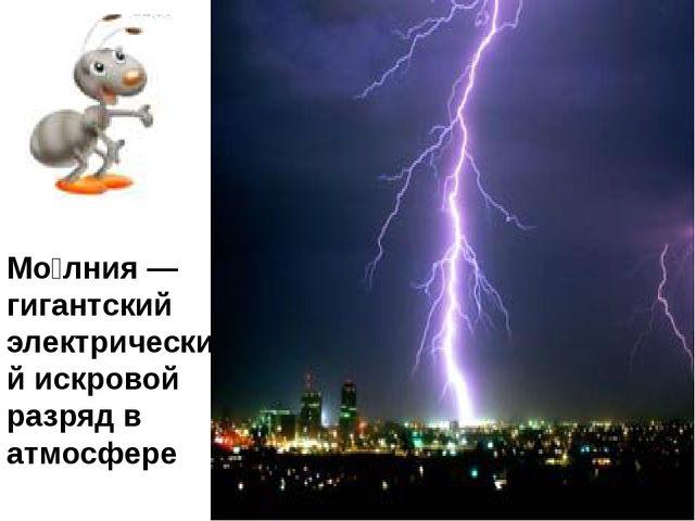 Мо́лния — гигантский электрический искровой разряд в атмосфере