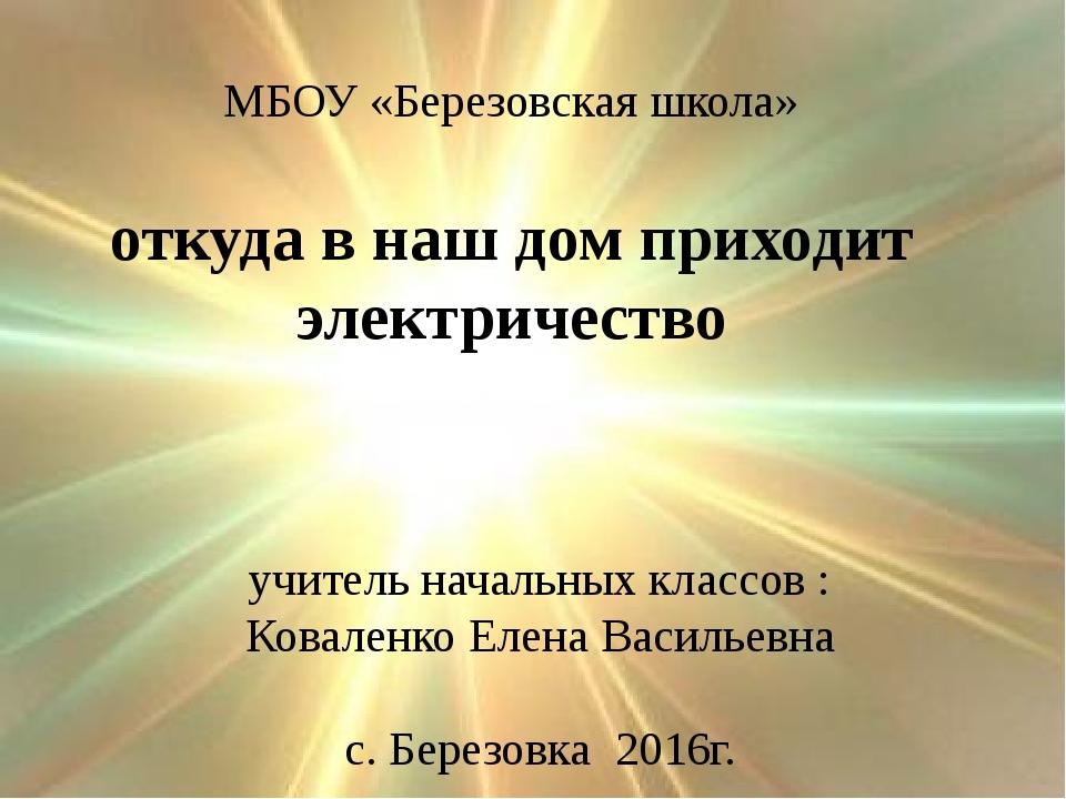 откуда в наш дом приходит электричество МБОУ «Березовская школа» учитель нача...