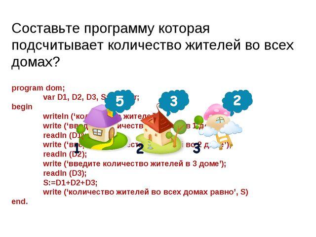 program dom; var D1, D2, D3, S: integer; begin writeln ('количество жителей...