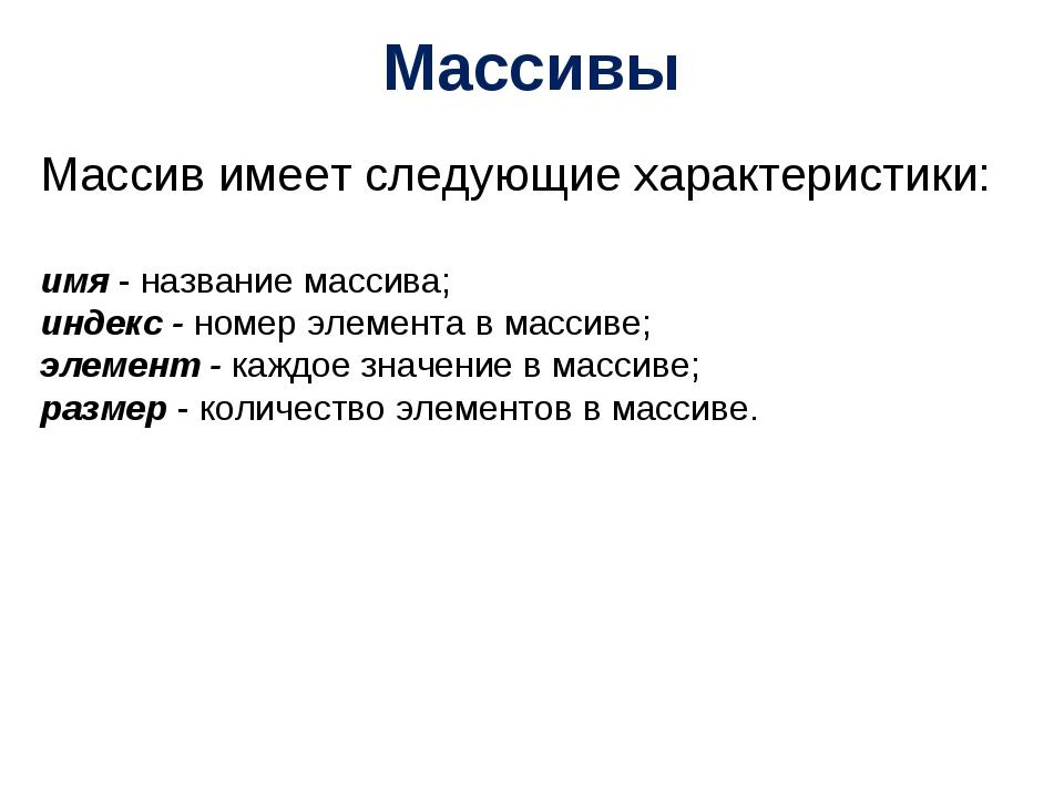 Массивы Массив имеет следующие характеристики: имя - название массива; индекс...