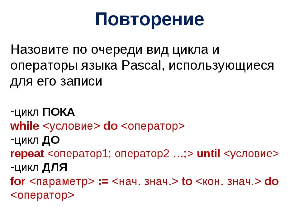 Повторение Назовите по очереди вид цикла и операторы языка Pascal, использующ...