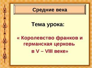 Тема урока: « Королевство франков и германская церковь в V – VIII веке» Средн