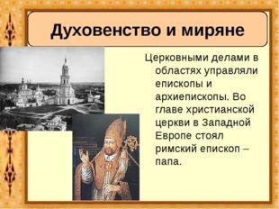 Церковными делами в областях управляли епископы и архиепископы. Во главе хри