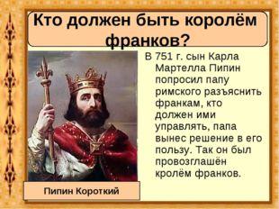 В 751 г. сын Карла Мартелла Пипин попросил папу римского разъяснить франкам,