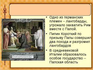 Одно из германских племен – лангобарды, угрожало захватить Рим вместе с Папой