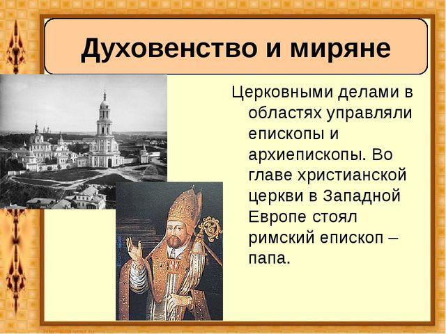 Церковными делами в областях управляли епископы и архиепископы. Во главе хри...