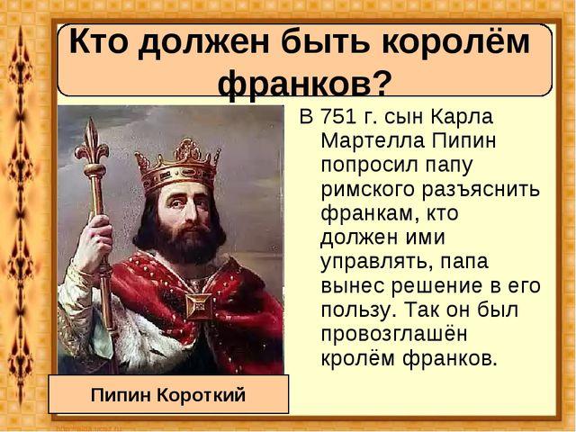 В 751 г. сын Карла Мартелла Пипин попросил папу римского разъяснить франкам,...