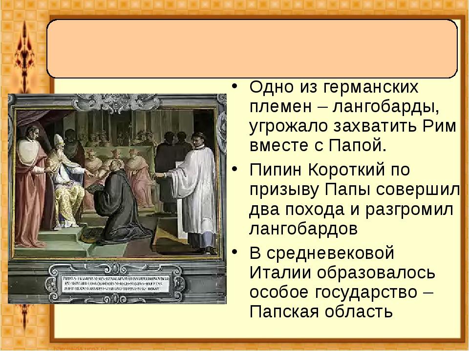Одно из германских племен – лангобарды, угрожало захватить Рим вместе с Папой...