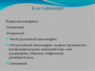 Классификация Форма пиелонефрита: -Первичный -Вторичный: Необструктивный пиел